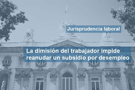 La dimisión de un trabajador impide reanudar un subsidio por desempleo